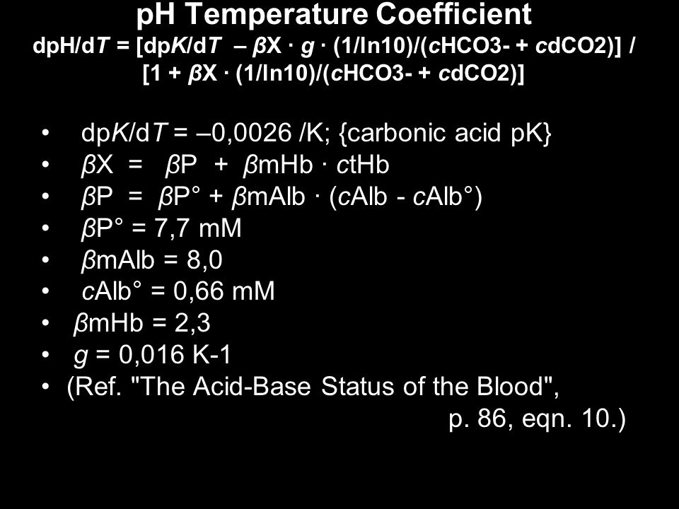 pH Temperature Coefficient dpH/dT = [dpK/dT – βX · g · (1/ln10)/(cHCO3- + cdCO2)] / [1 + βX · (1/ln10)/(cHCO3- + cdCO2)]